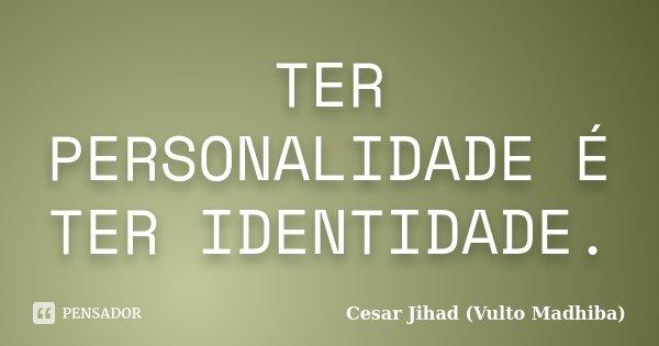 TER PERSONALIDADE É TER IDENTIDADE.... Frase de Cesar Jihad (Vulto Madhiba).