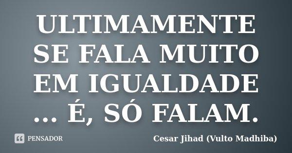 ULTIMAMENTE SE FALA MUITO EM IGUALDADE ... É, SÓ FALAM.... Frase de Cesar Jihad (Vulto Madhiba).