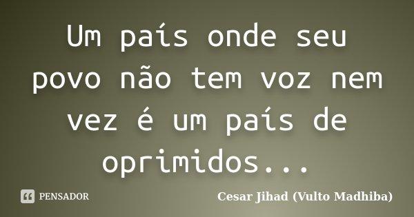 Um país onde seu povo não tem voz nem vez é um país de oprimidos...... Frase de César Jihad (Vulto Madhiba).