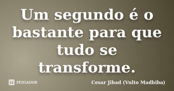 Um segundo é o bastante para que tudo se transforme.... Frase de César Jihad (Vulto Madhiba).