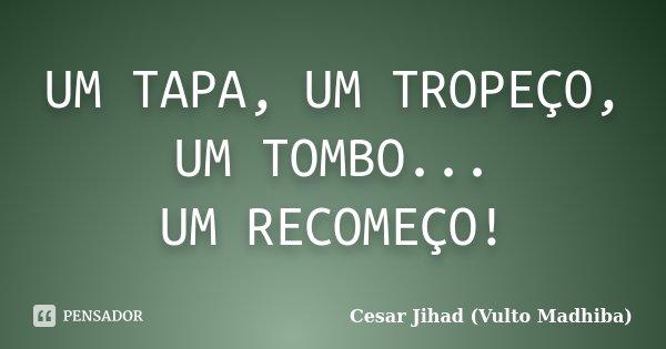 UM TAPA, UM TROPEÇO, UM TOMBO... UM RECOMEÇO!... Frase de Cesar Jihad (Vulto Madhiba).