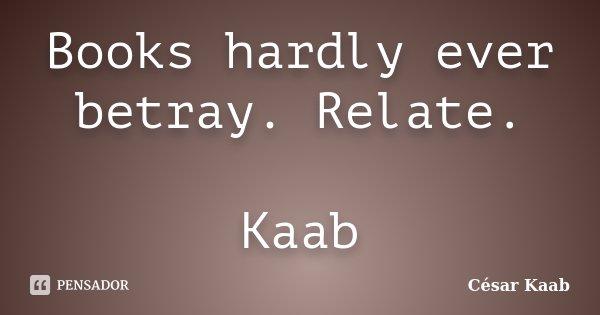 Books hardly ever betray. Relate. Kaab... Frase de César Kaab.