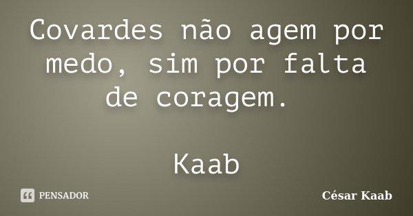 Covardes não agem por medo, sim por falta de coragem. Kaab... Frase de César Kaab.