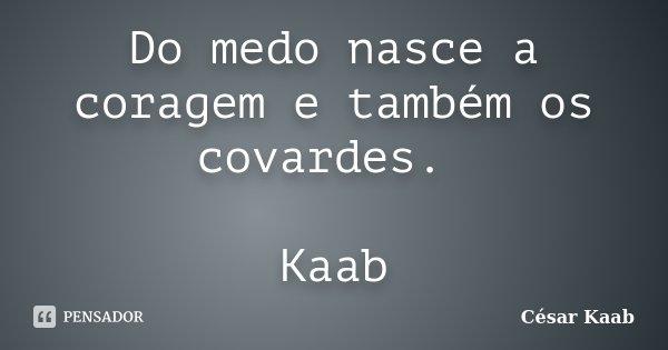 Do medo nasce a coragem e também os covardes. Kaab... Frase de César Kaab.