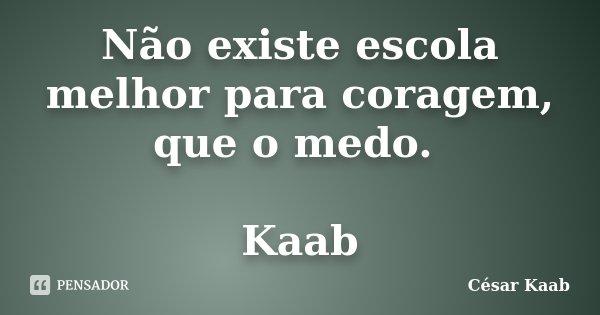 Não existe escola melhor para coragem, que o medo. Kaab... Frase de César Kaab.