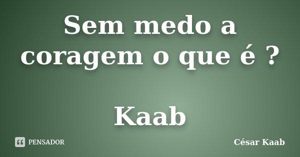 Sem medo a coragem o que é ? Kaab... Frase de César Kaab.