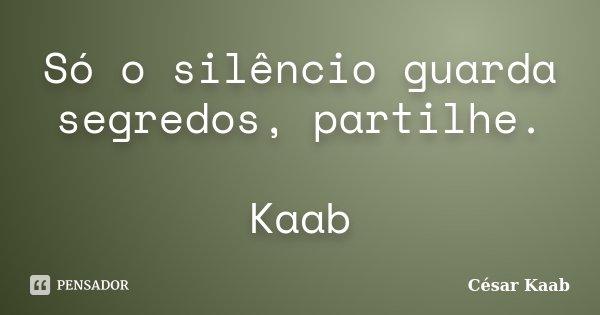 Só o silêncio guarda segredos, partilhe. Kaab... Frase de César Kaab.