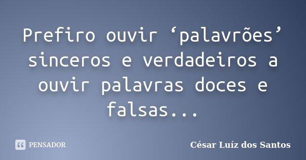 Prefiro ouvir 'palavrões' sinceros e verdadeiros a ouvir palavras doces e falsas...... Frase de César Luíz dos Santos.