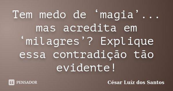 Tem medo de 'magia'... mas acredita em 'milagres'? Explique essa contradição tão evidente!... Frase de César Luíz dos Santos.