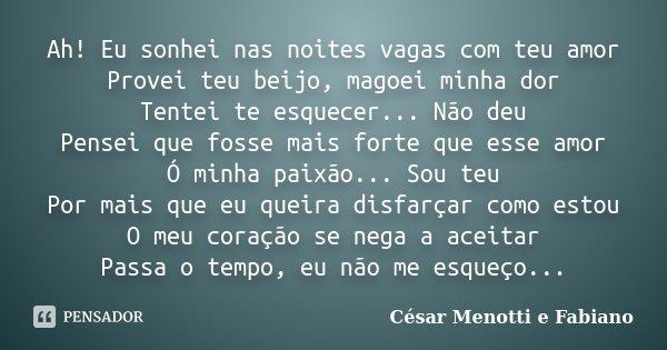 Ah! Eu sonhei nas noites vagas com teu amor Provei teu beijo, magoei minha dor Tentei te esquecer... Não deu Pensei que fosse mais forte que esse amor Ó minha p... Frase de César Menotti e Fabiano.