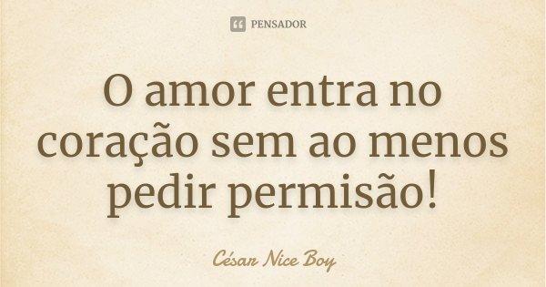 O amor entra no coração sem ao menos pedir permisão!... Frase de César Nice Boy.