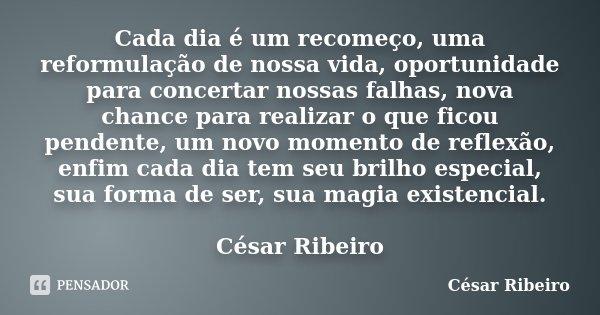 Cada dia é um recomeço, uma reformulação de nossa vida, oportunidade para concertar nossas falhas, nova chance para realizar o que ficou pendente, um novo momen... Frase de César Ribeiro.
