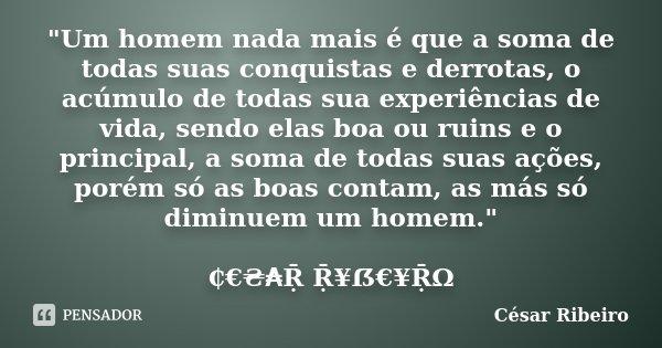 """""""Um homem nada mais é que a soma de todas suas conquistas e derrotas, o acúmulo de todas sua experiências de vida, sendo elas boa ou ruins e o principal, a... Frase de César Ribeiro."""