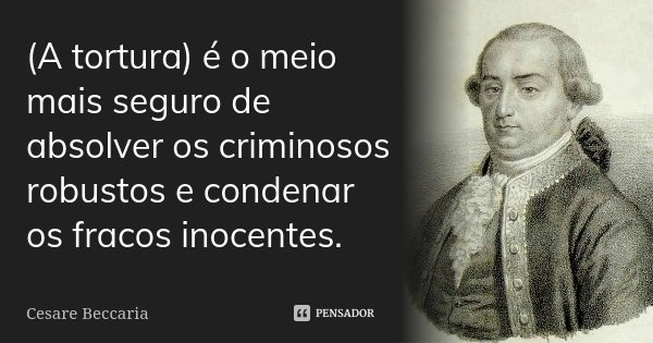 (A tortura) é o meio mais seguro de absolver os criminosos robustos e condenar os fracos inocentes.... Frase de Cesare Beccaria.