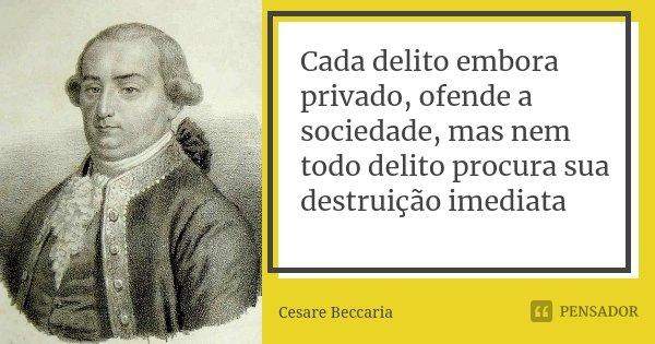Cada delito embora privado, ofende a sociedade, mas nem todo delito procura sua destruição imediata... Frase de Cesare Beccaria..