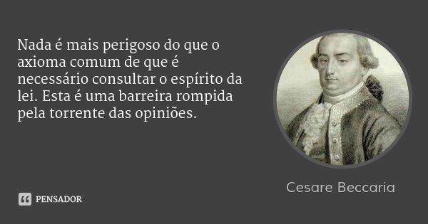 Nada é mais perigoso do que o axioma comum de que é necessário consultar o espírito da lei. Esta é uma barreira rompida pela torrente das opiniões.... Frase de Cesare Beccaria.