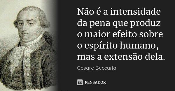 Não é a intensidade da pena que produz o maior efeito sobre o espírito humano, mas a extensão dela.... Frase de Cesare Beccaria.