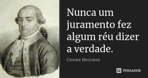 Nunca um juramento fez algum réu dizer a verdade.... Frase de Cesare Beccaria.
