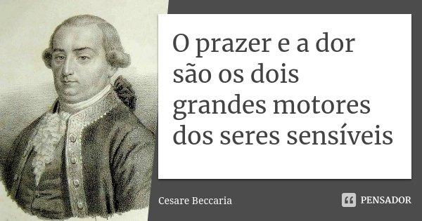 O prazer e a dor são os dois grandes motores dos seres sensíveis... Frase de Cesaré Beccaria.
