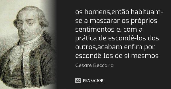 os homens,então,habituam-se a mascarar os próprios sentimentos e, com a prática de escondê-los dos outros,acabam enfim por escondê-los de si mesmos... Frase de Cesare Beccaria.