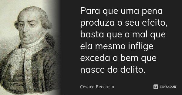 Para que uma pena produza o seu efeito, basta que o mal que ela mesmo inflige exceda o bem que nasce do delito.... Frase de Cesare Beccaria.