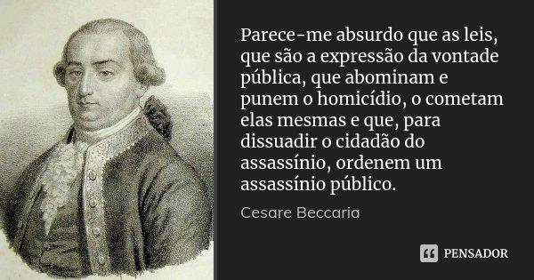 Parece-me absurdo que as leis, que são a expressão da vontade pública, que abominam e punem o homicídio, o cometam elas mesmas e que, para dissuadir o cidadão d... Frase de Cesare Beccaria.