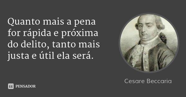 Quanto mais a pena for rápida e próxima do delito, tanto mais justa e útil ela será.... Frase de Cesare Beccaria.