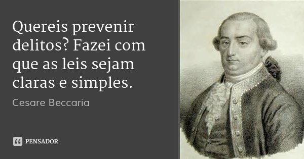 Quereis prevenir delitos? Fazei com que as leis sejam claras e simples.... Frase de Cesare Beccaria.