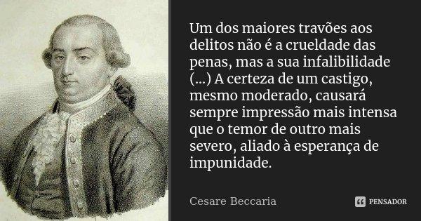 Um dos maiores travões aos delitos não é a crueldade das penas, mas a sua infalibilidade (...) A certeza de um castigo, mesmo moderado, causará sempre impressão... Frase de Cesare Beccaria.