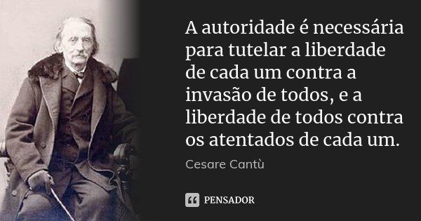 A autoridade é necessária para tutelar a liberdade de cada um contra a invasão de todos, e a liberdade de todos contra os atentados de cada um.... Frase de Cesare Cantù.