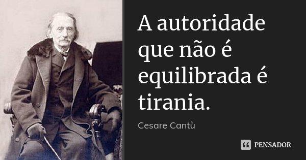 A autoridade que não é equilibrada é tirania.... Frase de Cesare Cantù.