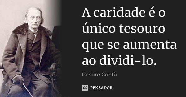A caridade é o único tesouro que se aumenta ao dividi-lo.... Frase de Cesare Cantù.