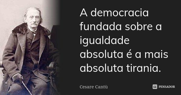 A democracia fundada sobre a igualdade absoluta é a mais absoluta tirania.... Frase de Cesare Cantù.