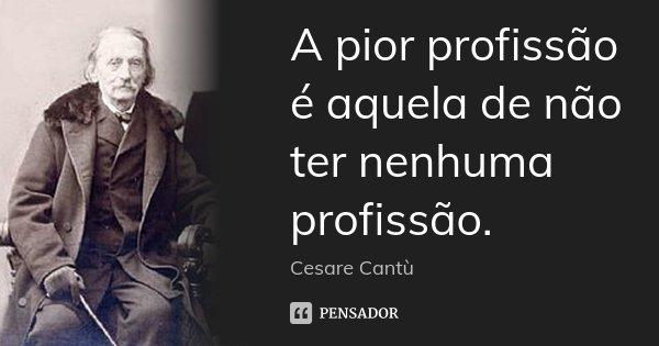 A pior profissão é aquela de não ter nenhuma profissão.... Frase de Cesare Cantù.