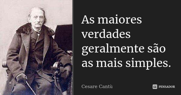 As maiores verdades geralmente são as mais simples.... Frase de Cesare Cantù.