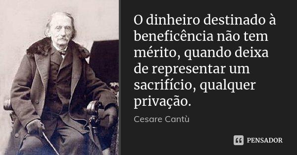 O dinheiro destinado à beneficência não tem mérito, quando deixa de representar um sacrifício, qualquer privação.... Frase de Cesare Cantù.