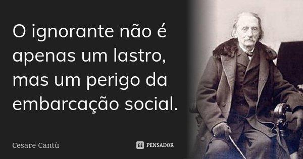 O ignorante não é apenas um lastro, mas um perigo da embarcação social.... Frase de Cesare Cantù.