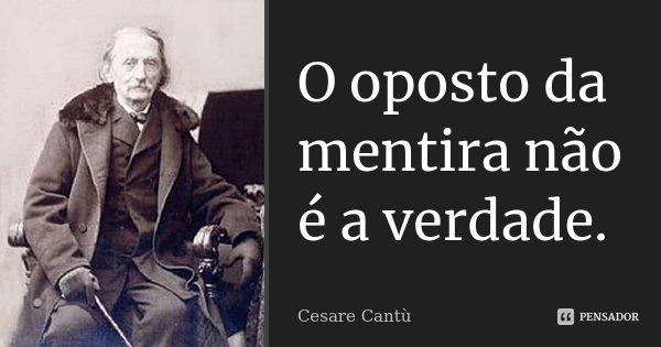 O oposto da mentira não é a verdade.... Frase de Cesare Cantù.