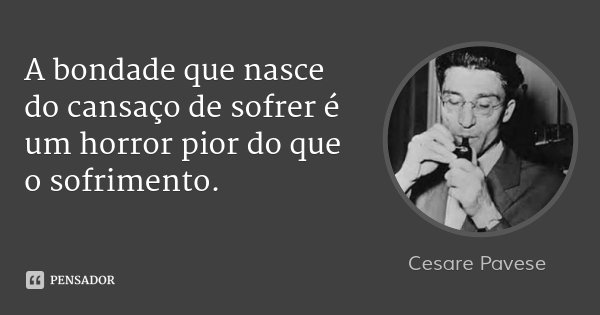 A bondade que nasce do cansaço de sofrer é um horror pior do que o sofrimento.... Frase de Cesare Pavese.