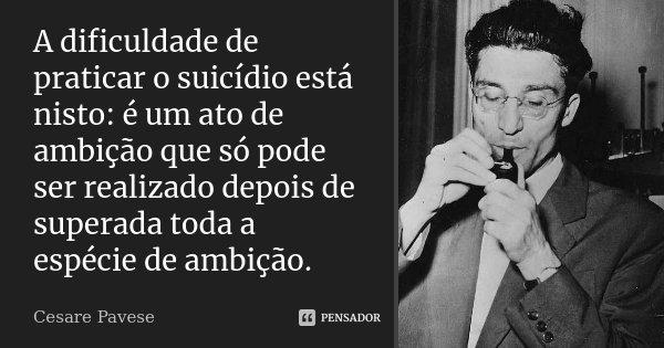 A dificuldade de praticar o suicídio está nisto: é um ato de ambição que só pode ser realizado depois de superada toda a espécie de ambição.... Frase de Cesare Pavese.