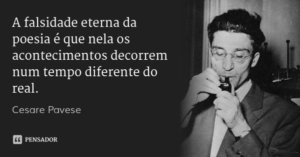 A falsidade eterna da poesia é que nela os acontecimentos decorrem num tempo diferente do real.... Frase de Cesare Pavese.