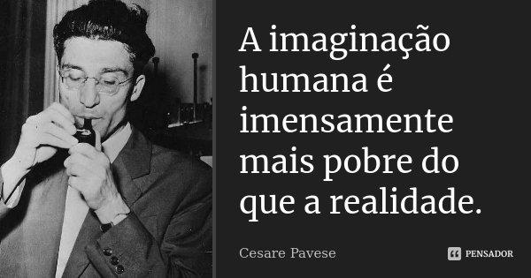A imaginação humana é imensamente mais pobre do que a realidade.... Frase de Cesare Pavese.