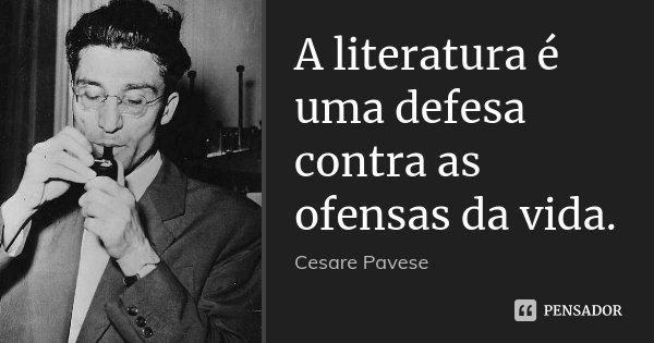 A literatura é uma defesa contra as ofensas da vida.... Frase de Cesare Pavese.