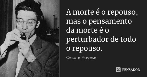 A morte é o repouso, mas o pensamento da morte é o perturbador de todo o repouso.... Frase de Cesare Pavese.