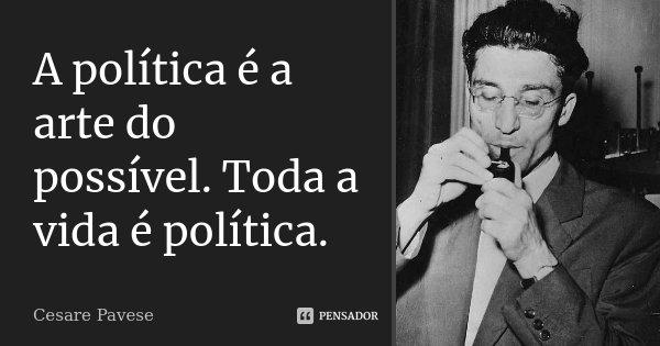 A política é a arte do possível. Toda a vida é política.... Frase de Cesare Pavese.