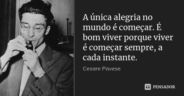 A única alegria no mundo é começar. É bom viver porque viver é começar sempre, a cada instante.... Frase de Cesare Pavese.