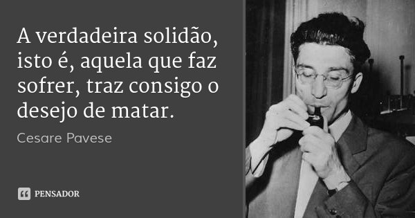 A verdadeira solidão, isto é, aquela que faz sofrer, traz consigo o desejo de matar.... Frase de Cesare Pavese.
