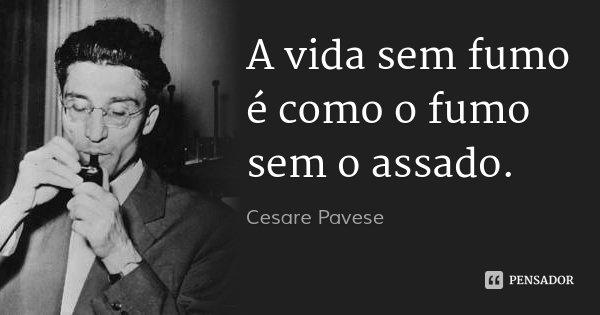 A vida sem fumo é como o fumo sem o assado.... Frase de Cesare Pavese.