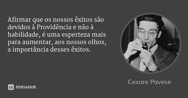 Afirmar que os nossos êxitos são devidos à Providência e não à habilidade, é uma esperteza mais para aumentar, aos nossos olhos, a importância desses êxitos.... Frase de Cesare Pavese.