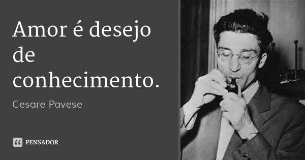 Amor é desejo de conhecimento.... Frase de Cesare Pavese.